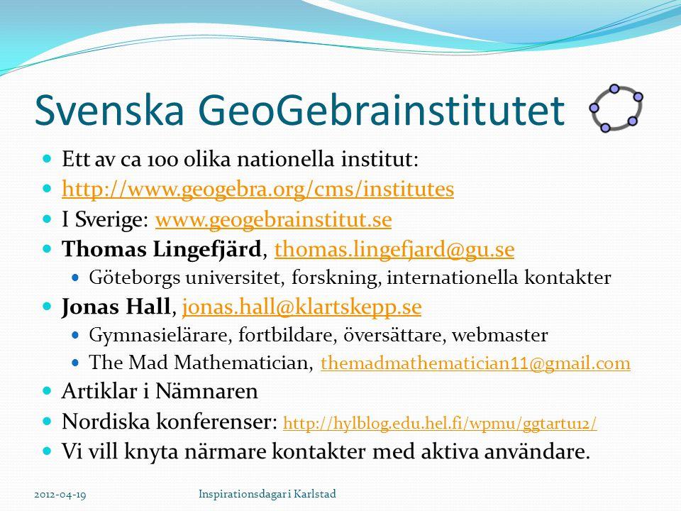 Svenska GeoGebrainstitutet Ett av ca 100 olika nationella institut: http://www.geogebra.org/cms/institutes I Sverige: www.geogebrainstitut.sewww.geogebrainstitut.se Thomas Lingefjärd, thomas.lingefjard@gu.sethomas.lingefjard@gu.se Göteborgs universitet, forskning, internationella kontakter Jonas Hall, jonas.hall@klartskepp.sejonas.hall@klartskepp.se Gymnasielärare, fortbildare, översättare, webmaster The Mad Mathematician, themadmathematician11@gmail.com themadmathematician11@gmail.com Artiklar i Nämnaren Nordiska konferenser: http://hylblog.edu.hel.fi/wpmu/ggtartu12/ http://hylblog.edu.hel.fi/wpmu/ggtartu12/ Vi vill knyta närmare kontakter med aktiva användare.