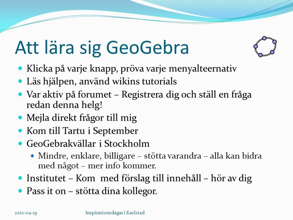 Att lära sig GeoGebra Klicka på varje knapp, pröva varje menyalteernativ Läs hjälpen, använd wikins tutorials Var aktiv på forumet – Registrera dig och ställ en fråga redan denna helg.