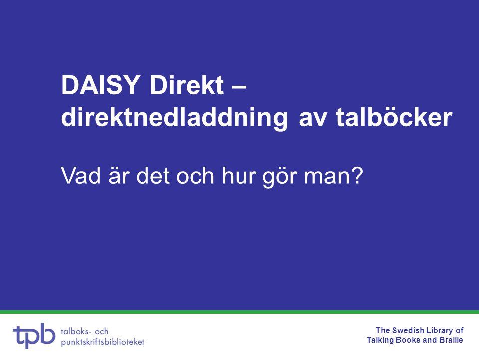 The Swedish Library of Talking Books and Braille DAISY Direkt – direktnedladdning av talböcker Vad är det och hur gör man?