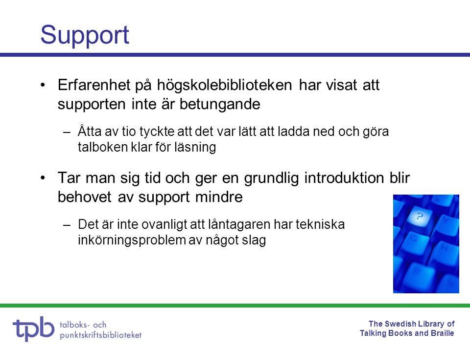 The Swedish Library of Talking Books and Braille Support Erfarenhet på högskolebiblioteken har visat att supporten inte är betungande –Åtta av tio tyckte att det var lätt att ladda ned och göra talboken klar för läsning Tar man sig tid och ger en grundlig introduktion blir behovet av support mindre –Det är inte ovanligt att låntagaren har tekniska inkörningsproblem av något slag