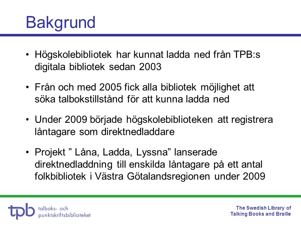 The Swedish Library of Talking Books and Braille Högskolebibliotek har kunnat ladda ned från TPB:s digitala bibliotek sedan 2003 Från och med 2005 fic
