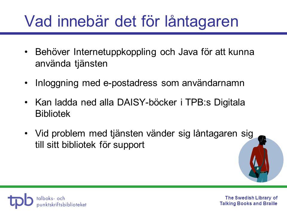 The Swedish Library of Talking Books and Braille Vad innebär det för låntagaren Behöver Internetuppkoppling och Java för att kunna använda tjänsten Inloggning med e-postadress som användarnamn Kan ladda ned alla DAISY-böcker i TPB:s Digitala Bibliotek Vid problem med tjänsten vänder sig låntagaren sig till sitt bibliotek för support