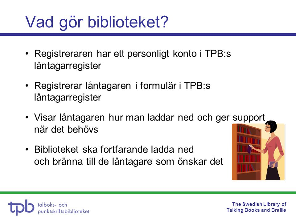 The Swedish Library of Talking Books and Braille Vad gör biblioteket? Registreraren har ett personligt konto i TPB:s låntagarregister Registrerar lånt