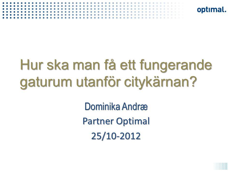 Hur ska man få ett fungerande gaturum utanför citykärnan? Dominika Andræ Partner Optimal 25/10-2012