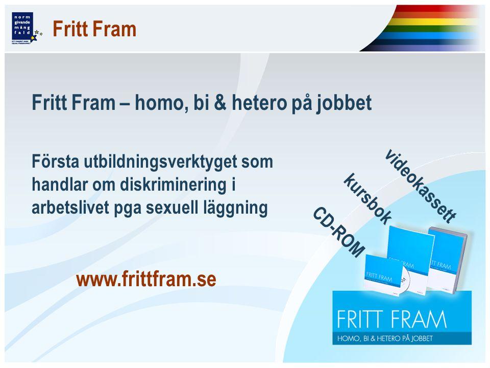 Fritt Fram Fritt Fram – homo, bi & hetero på jobbet Första utbildningsverktyget som handlar om diskriminering i arbetslivet pga sexuell läggning www.frittfram.se videokassett kursbok CD-ROM