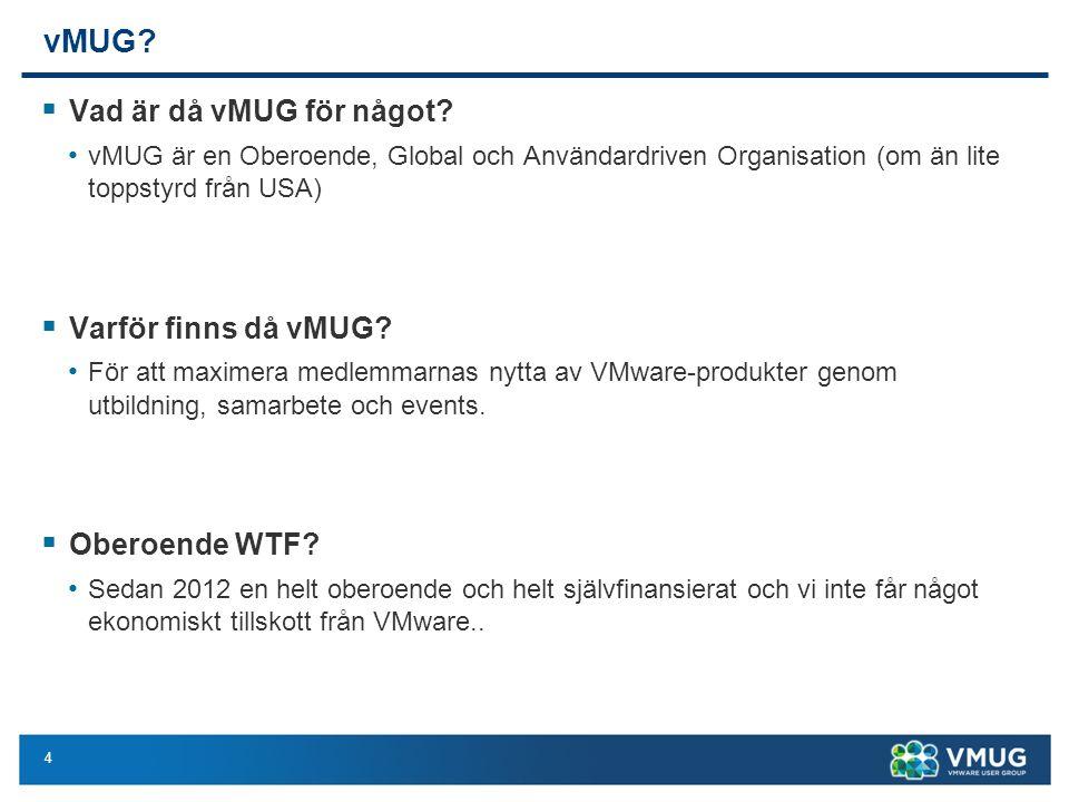 4 vMUG?  Vad är då vMUG för något? vMUG är en Oberoende, Global och Användardriven Organisation (om än lite toppstyrd från USA)  Varför finns då vMU