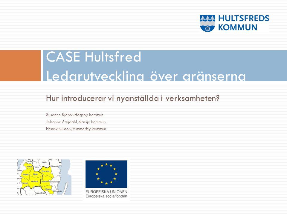 Hur introducerar vi nyanställda i verksamheten? Susanne Björck, Högsby kommun Johanna Stejdahl, Nässjö kommun Henrik Nilsson, Vimmerby kommun CASE Hul