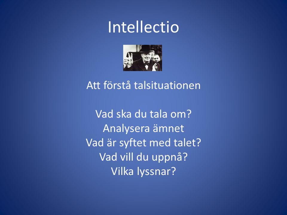 Intellectio Att förstå talsituationen Vad ska du tala om? Analysera ämnet Vad är syftet med talet? Vad vill du uppnå? Vilka lyssnar?