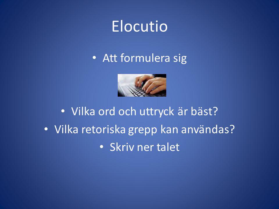 Elocutio Att formulera sig Vilka ord och uttryck är bäst? Vilka retoriska grepp kan användas? Skriv ner talet