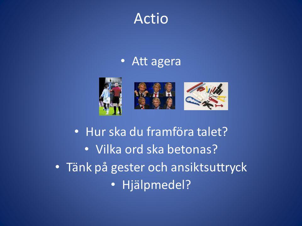 Actio Att agera Hur ska du framföra talet? Vilka ord ska betonas? Tänk på gester och ansiktsuttryck Hjälpmedel?