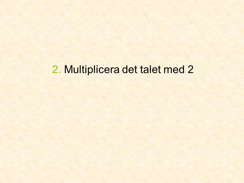 2. Multiplicera det talet med 2