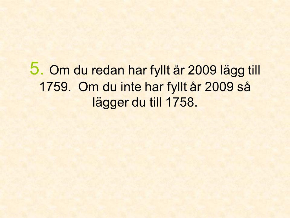 5. Om du redan har fyllt år 2009 lägg till 1759. Om du inte har fyllt år 2009 så lägger du till 1758.