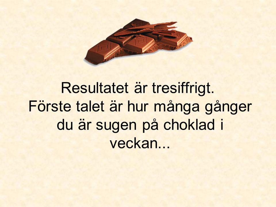 Resultatet är tresiffrigt. Förste talet är hur många gånger du är sugen på choklad i veckan...