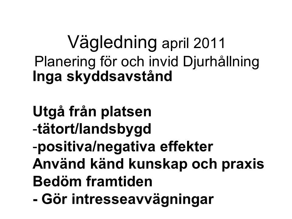 Vägledning april 2011 Planering för och invid Djurhållning Inga skyddsavstånd Utgå från platsen -tätort/landsbygd -positiva/negativa effekter Använd känd kunskap och praxis Bedöm framtiden - Gör intresseavvägningar
