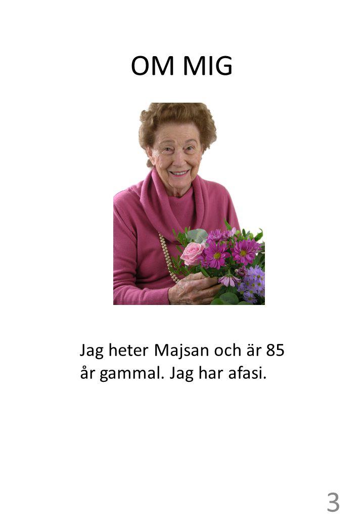 OM MIG Jag heter Majsan och är 85 år gammal. Jag har afasi. 3