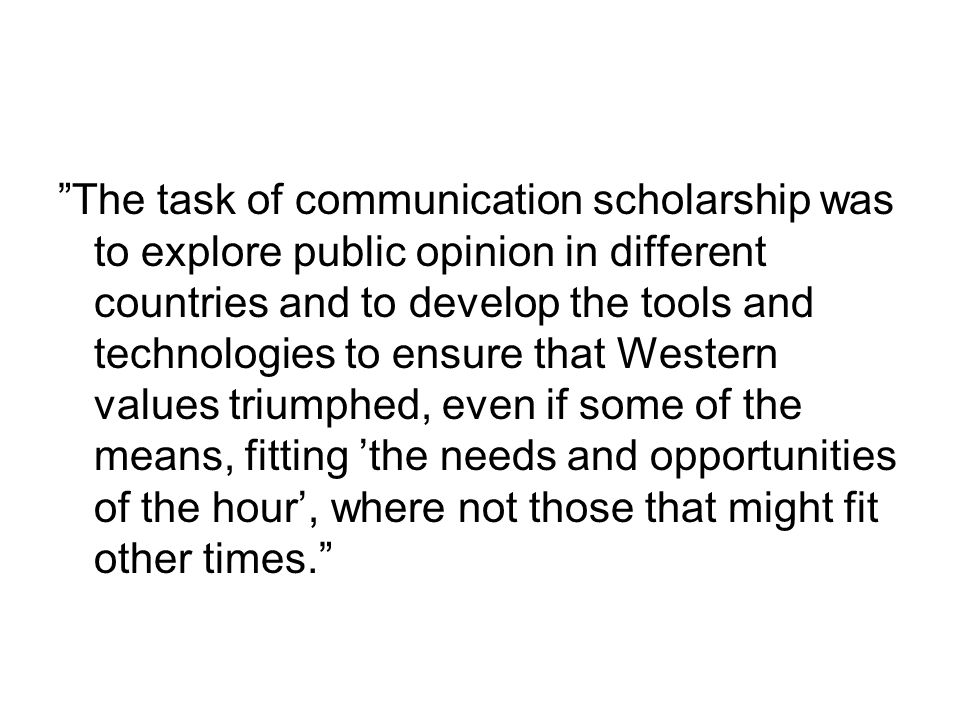The task of communication scholarship was to explore public opinion in different countries and to develop the tools and technologies to ensure that Western values triumphed, even if some of the means, fitting 'the needs and opportunities of the hour', where not those that might fit other times.