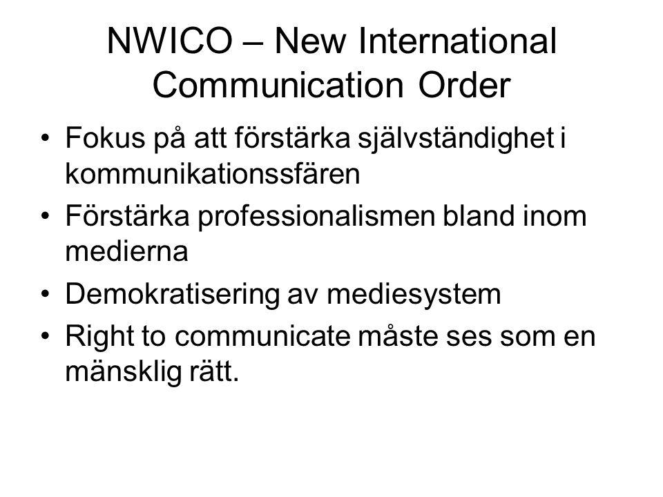 NWICO – New International Communication Order Fokus på att förstärka självständighet i kommunikationssfären Förstärka professionalismen bland inom medierna Demokratisering av mediesystem Right to communicate måste ses som en mänsklig rätt.