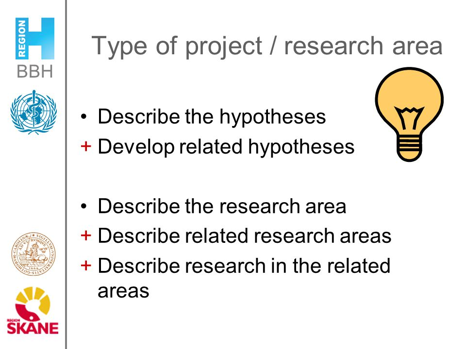 BBH Type of project / research area Describe the hypotheses +Develop related hypotheses Describe the research area +Describe related research areas +Describe research in the related areas