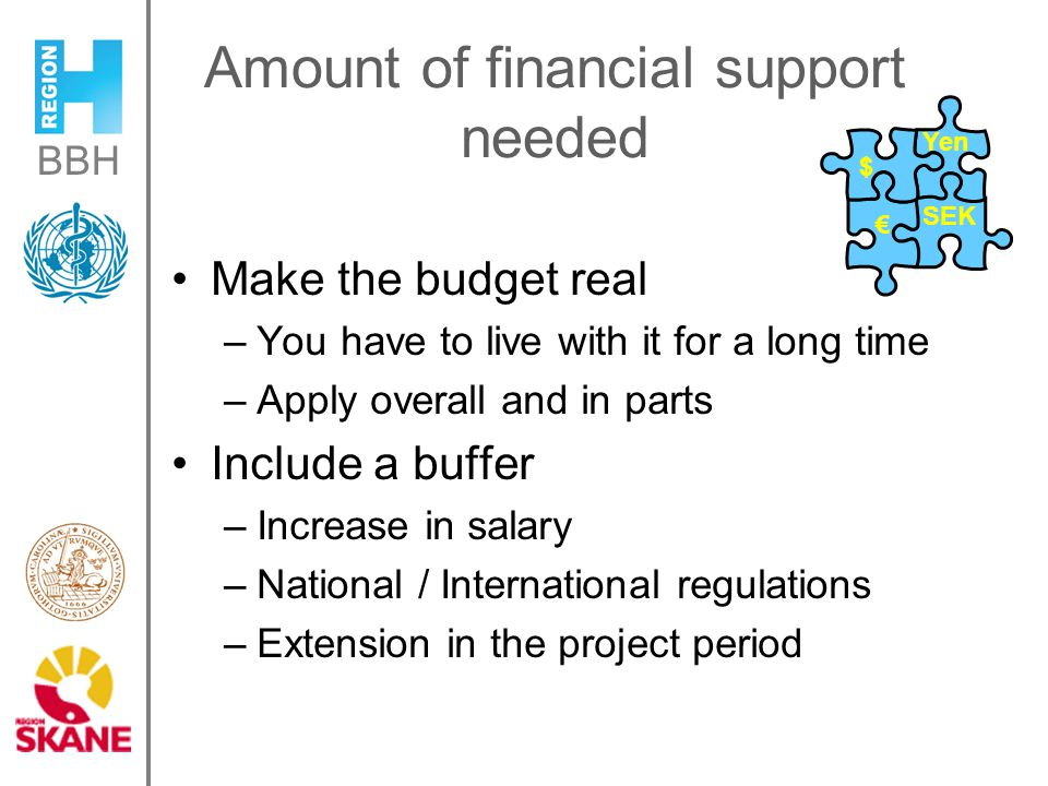 BBH Amount of financial support needed Make the budget real –You have to live with it for a long time –Apply overall and in parts Include a buffer –Increase in salary –National / International regulations –Extension in the project period $ Yen € SEK