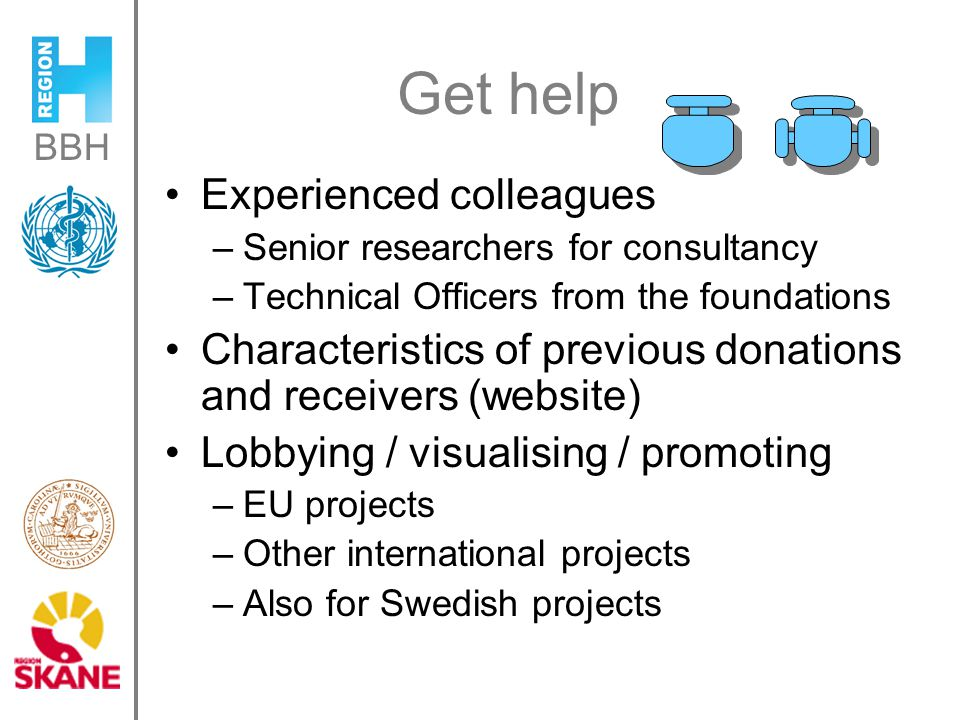 BBH Get help Experienced colleagues –Senior researchers for consultancy –Technical Officers from the foundations Characteristics of previous donations and receivers (website) Lobbying / visualising / promoting –EU projects –Other international projects –Also for Swedish projects