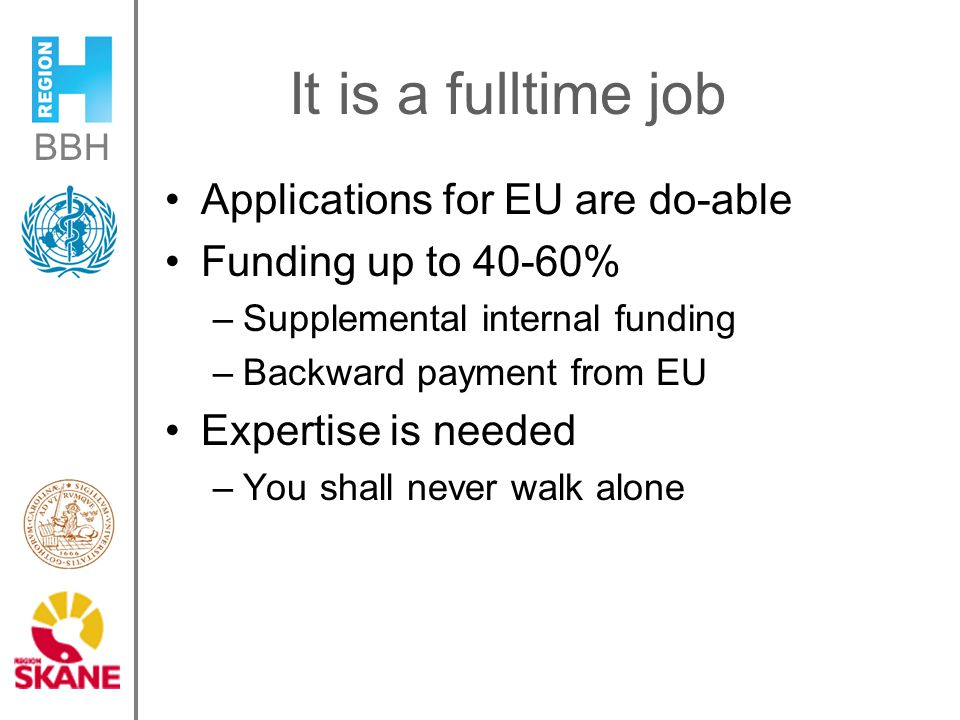 BBH It is a fulltime job Applications for EU are do-able Funding up to 40-60% –Supplemental internal funding –Backward payment from EU Expertise is needed –You shall never walk alone
