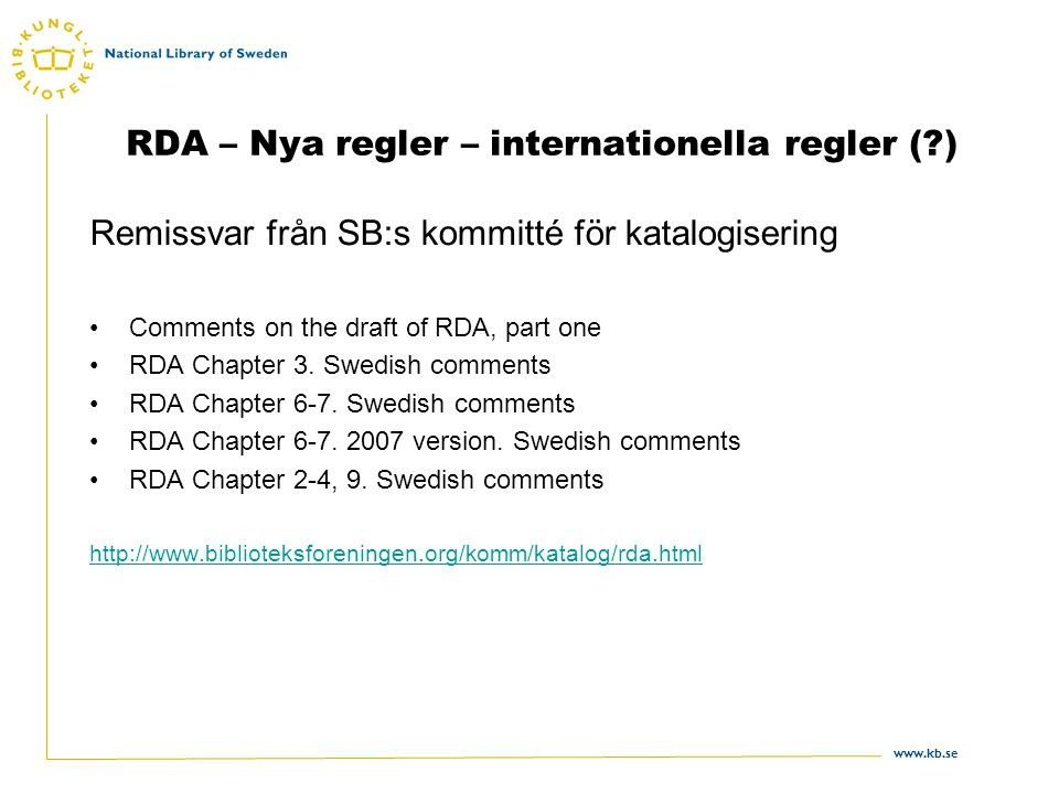 www.kb.se 3 RDA – Nya regler – internationella regler (?) Internationella reaktioner En unik möjlighet att nu göra något helt nytt, fritt från tidigare medie- och publikationstypsbegränsningar Stora eftergifter krävs från alla sidor om reglerna ska kunna bli genuint internationella.