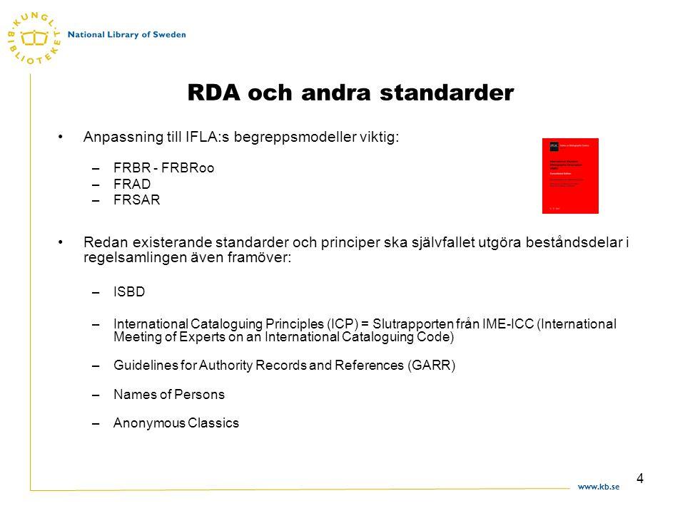 www.kb.se 4 RDA och andra standarder Anpassning till IFLA:s begreppsmodeller viktig: –FRBR - FRBRoo –FRAD –FRSAR Redan existerande standarder och principer ska självfallet utgöra beståndsdelar i regelsamlingen även framöver: –ISBD –International Cataloguing Principles (ICP) = Slutrapporten från IME-ICC (International Meeting of Experts on an International Cataloguing Code) –Guidelines for Authority Records and References (GARR) –Names of Persons –Anonymous Classics