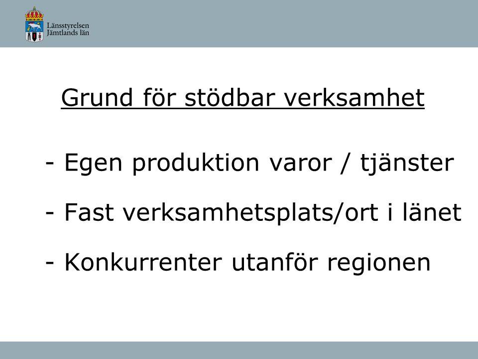 Grund för stödbar verksamhet - Egen produktion varor / tjänster - Fast verksamhetsplats/ort i länet - Konkurrenter utanför regionen