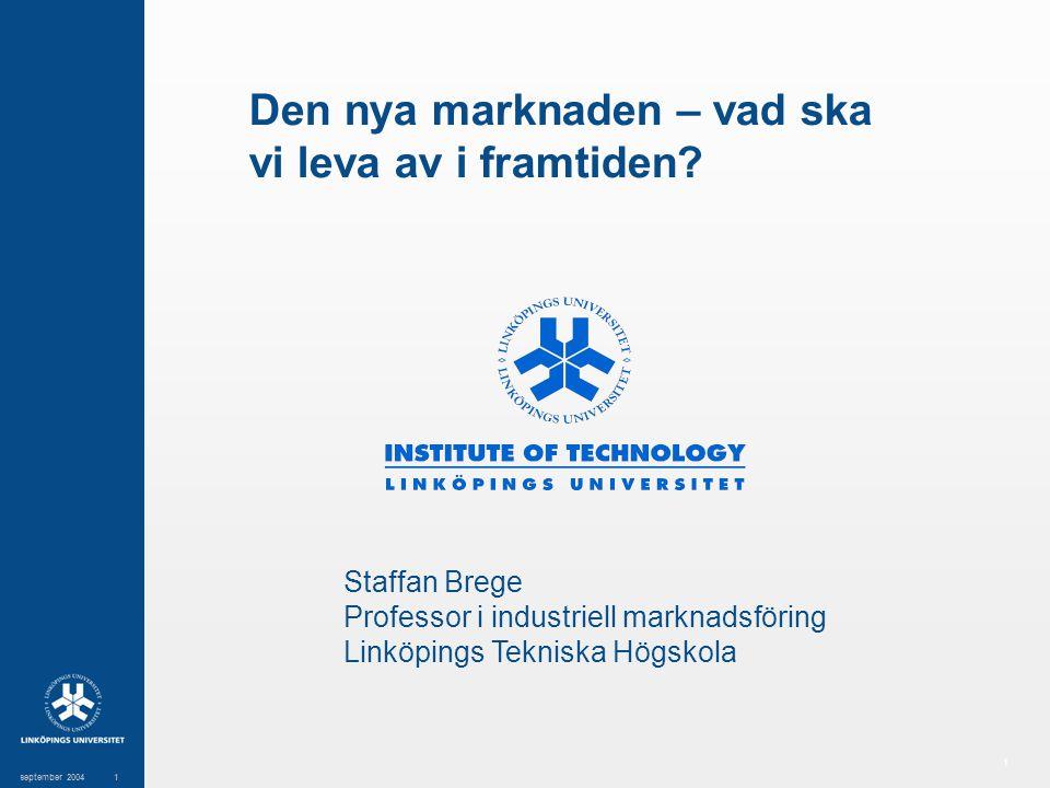 1 september 20041 Den nya marknaden – vad ska vi leva av i framtiden? Staffan Brege Professor i industriell marknadsföring Linköpings Tekniska Högskol