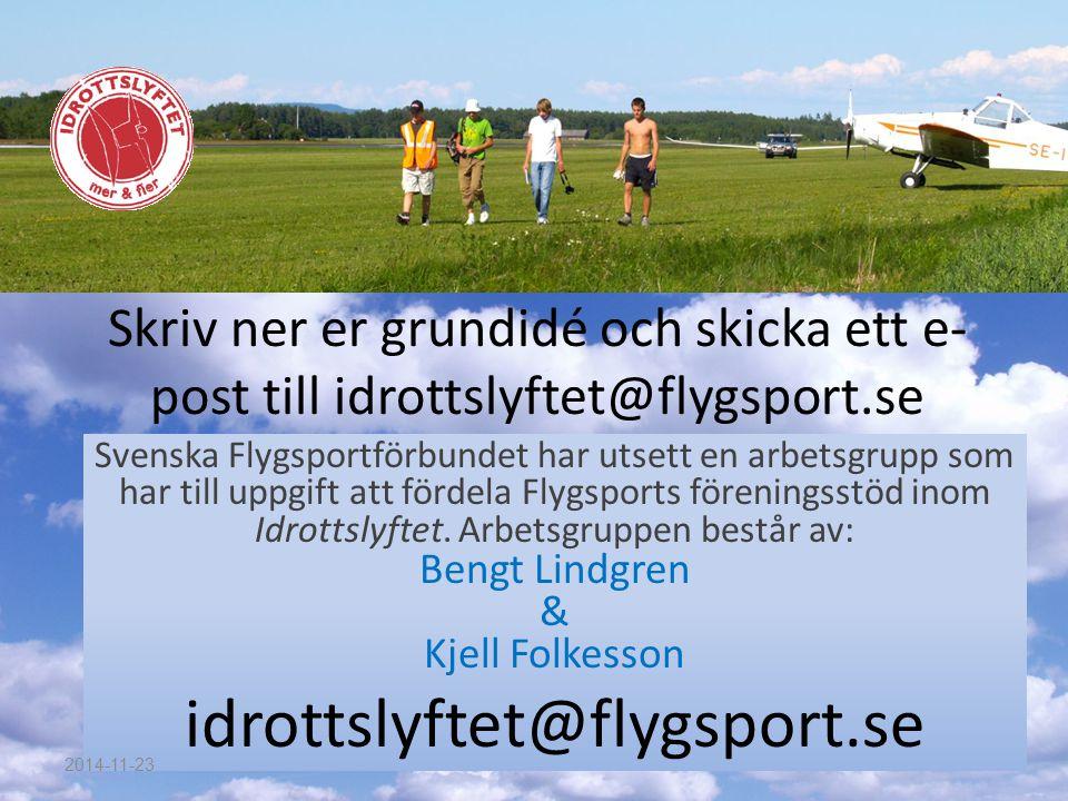 Skriv ner er grundidé och skicka ett e- post till idrottslyftet@flygsport.se Svenska Flygsportförbundet har utsett en arbetsgrupp som har till uppgift att fördela Flygsports föreningsstöd inom Idrottslyftet.