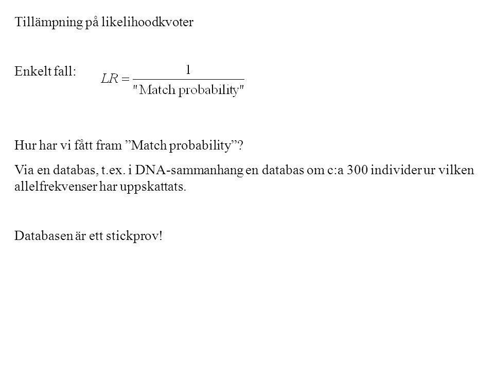 """Tillämpning på likelihoodkvoter Enkelt fall: Hur har vi fått fram """"Match probability""""? Via en databas, t.ex. i DNA-sammanhang en databas om c:a 300 in"""