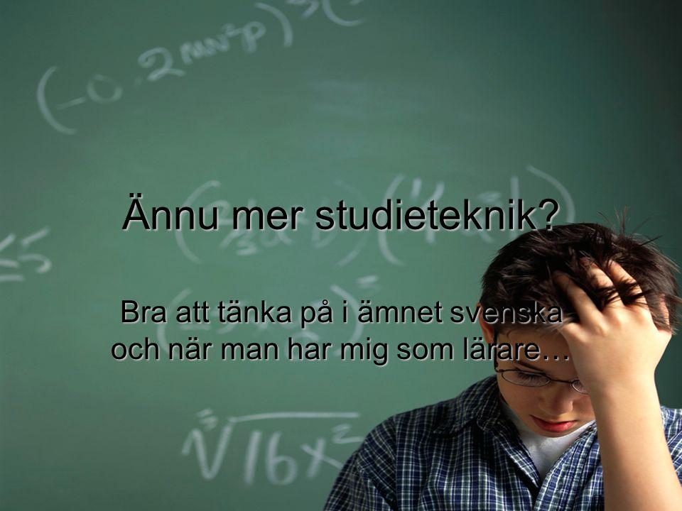 Ännu mer studieteknik? Bra att tänka på i ämnet svenska och när man har mig som lärare…