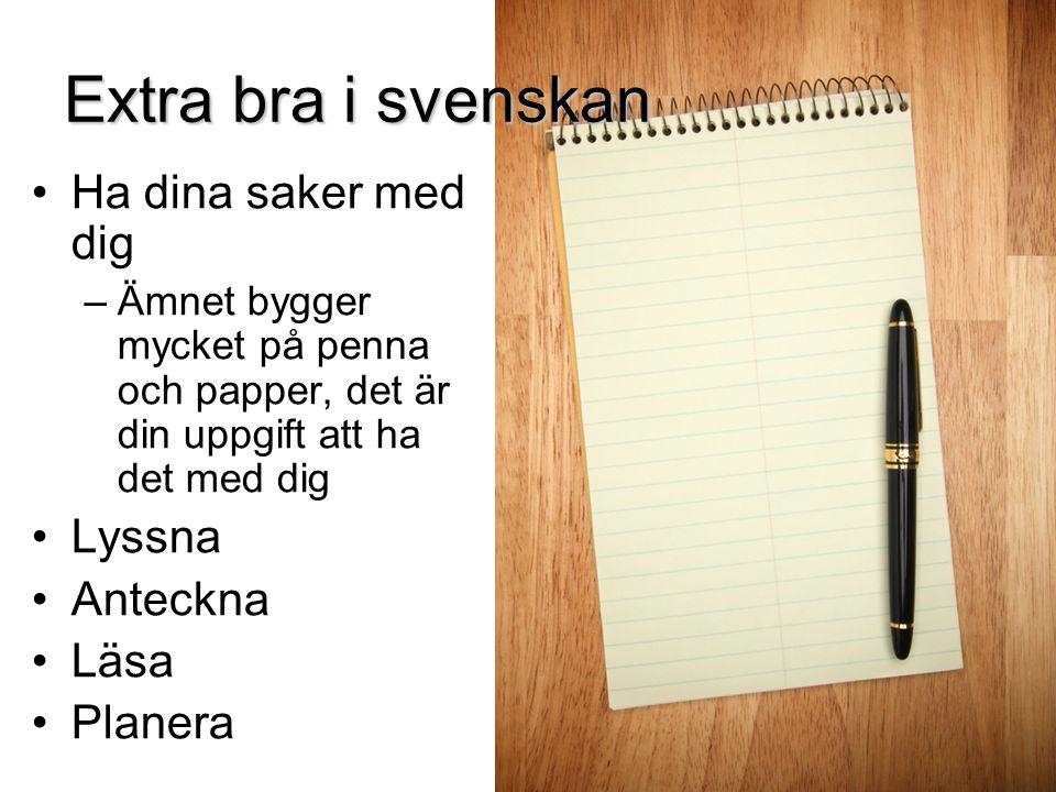 Extra bra i svenskan Ha dina saker med dig –Ämnet bygger mycket på penna och papper, det är din uppgift att ha det med dig Lyssna Anteckna Läsa Planer