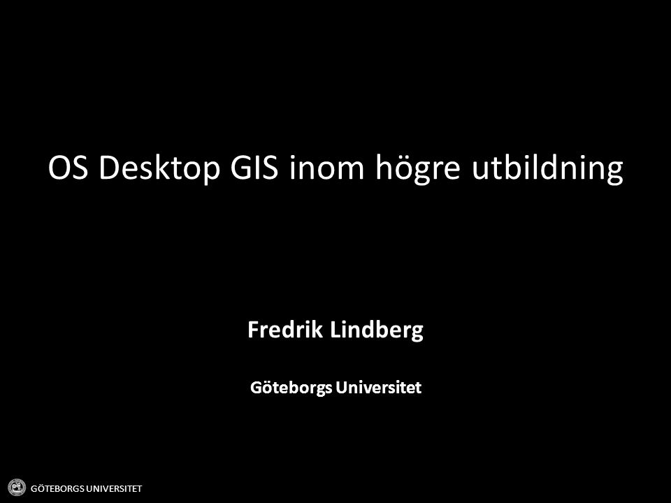Bakgrund GÖTEBORGS UNIVERSITET Akademin brukar vanligtvis ligga i framkant för teknisk utveckling Vissa system kommer från akademin (tex SAGA GIS) Lättillgängliga och subventionerade kommersiella mjukvarusystem har hämmat användningen och utvecklingen av OSGIS inom universitetsvärlden Desktop OSGIS börjar bli en allvarlig konkurrent till kommersiella motsvarigheter.
