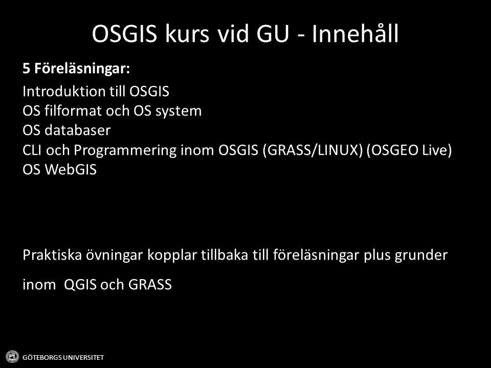 OSGIS kurs vid GU - Innehåll GÖTEBORGS UNIVERSITET 5 Föreläsningar: Introduktion till OSGIS OS filformat och OS system OS databaser CLI och Programmering inom OSGIS (GRASS/LINUX) (OSGEO Live) OS WebGIS Praktiska övningar kopplar tillbaka till föreläsningar plus grunder inom QGIS och GRASS