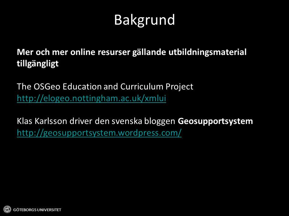 Bakgrund GÖTEBORGS UNIVERSITET Mer och mer online resurser gällande utbildningsmaterial tillgängligt The OSGeo Education and Curriculum Project http:/