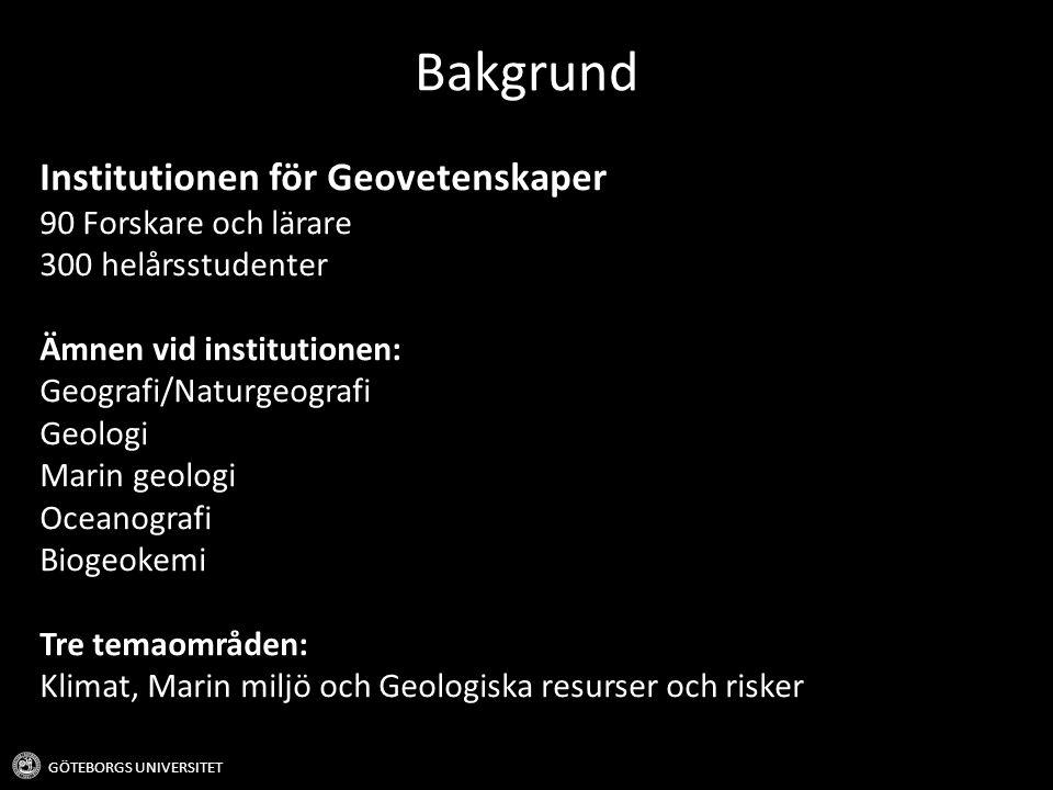 Institutionen för Geovetenskaper 90 Forskare och lärare 300 helårsstudenter Ämnen vid institutionen: Geografi/Naturgeografi Geologi Marin geologi Oceanografi Biogeokemi Tre temaområden: Klimat, Marin miljö och Geologiska resurser och risker Bakgrund GÖTEBORGS UNIVERSITET