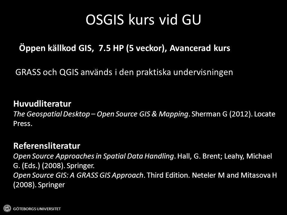 OSGIS kurs vid GU - Lärandemål GÖTEBORGS UNIVERSITET Kunskap och förståelse - Redogöra och förklara konceptet öppen källkod - Förstå och redogöra för användningsområden av olika rumsliga filformat Färdighet och förmåga - Kunna skapa automatiserade processer med hjälp av GIS - Kunna utföra geografiska analyser och formattransformationer med hjälp av OS GIS - Kunna förmedla kunskap och funktionalitet inom geografisk informations- teknologi (GIT) - Kunna utföra enklare programmering Värderingsförmåga och förhållningssätt - Kritiskt argumentera för val av programvara inom GIT - Kunna värdera fördelar och nackdelar med olika OS GIS program och vilka som lämpar sig till olika uppgifter, både utifrån ett användarperspektiv och ett vetenskaplikt perspektiv