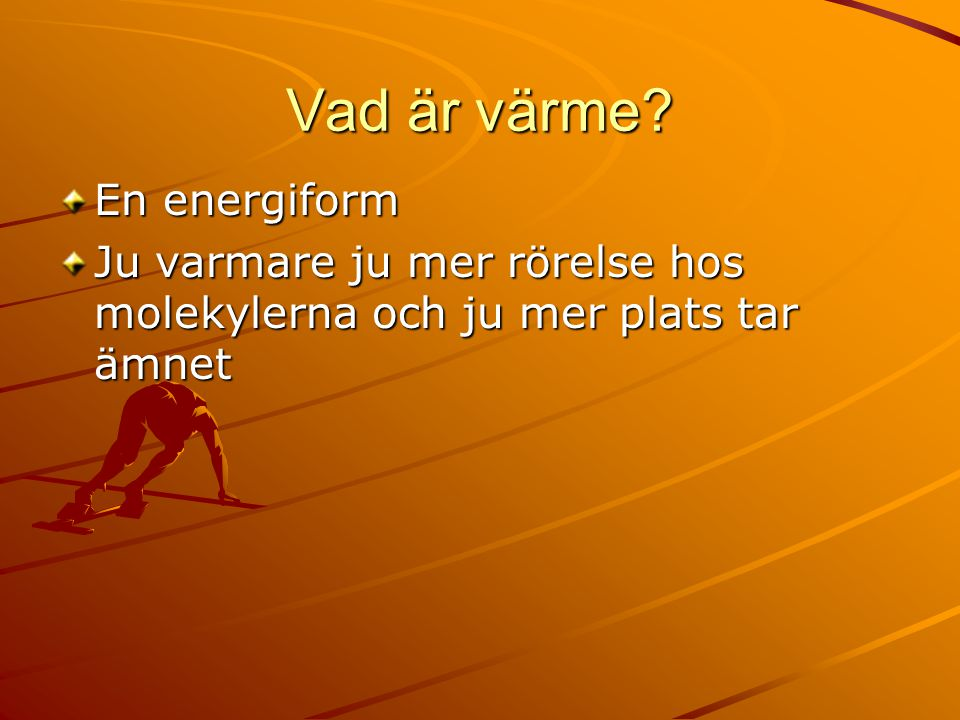 Vad är värme? En energiform Ju varmare ju mer rörelse hos molekylerna och ju mer plats tar ämnet