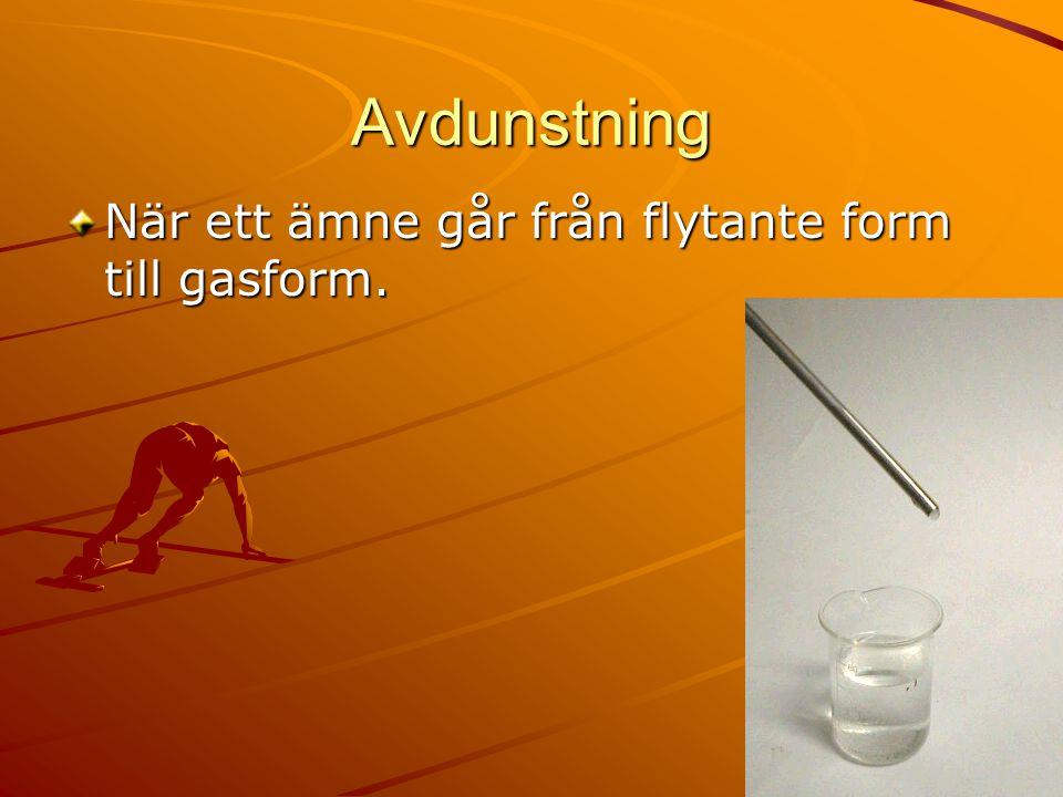 Avdunstning När ett ämne går från flytante form till gasform.