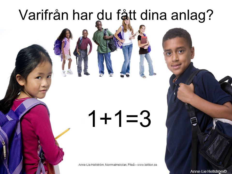 Varifrån har du fått dina anlag? 1+1=3 Anne-Lie Hellström© Anne-Lie Hellström, Norrmalmskolan, Piteå – www.lektion.se