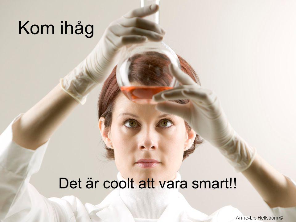 Kom ihåg Det är coolt att vara smart!! Anne-Lie Hellström ©