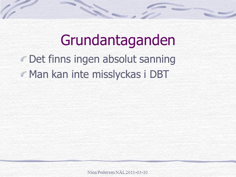 Nina Pedersen NÄL 2011-03-10 Grundantaganden Det finns ingen absolut sanning Man kan inte misslyckas i DBT