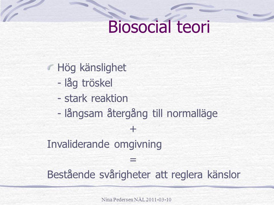 Nina Pedersen NÄL 2011-03-10 Biosocial teori Hög känslighet - låg tröskel - stark reaktion - långsam återgång till normalläge + Invaliderande omgivnin