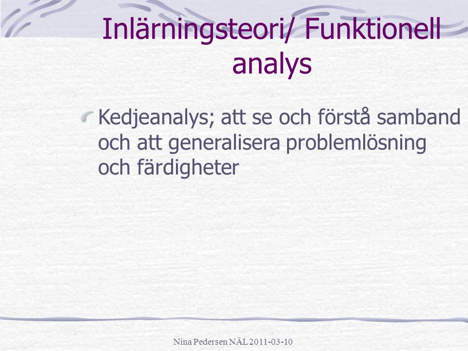 Nina Pedersen NÄL 2011-03-10 Inlärningsteori/ Funktionell analys Kedjeanalys; att se och förstå samband och att generalisera problemlösning och färdig