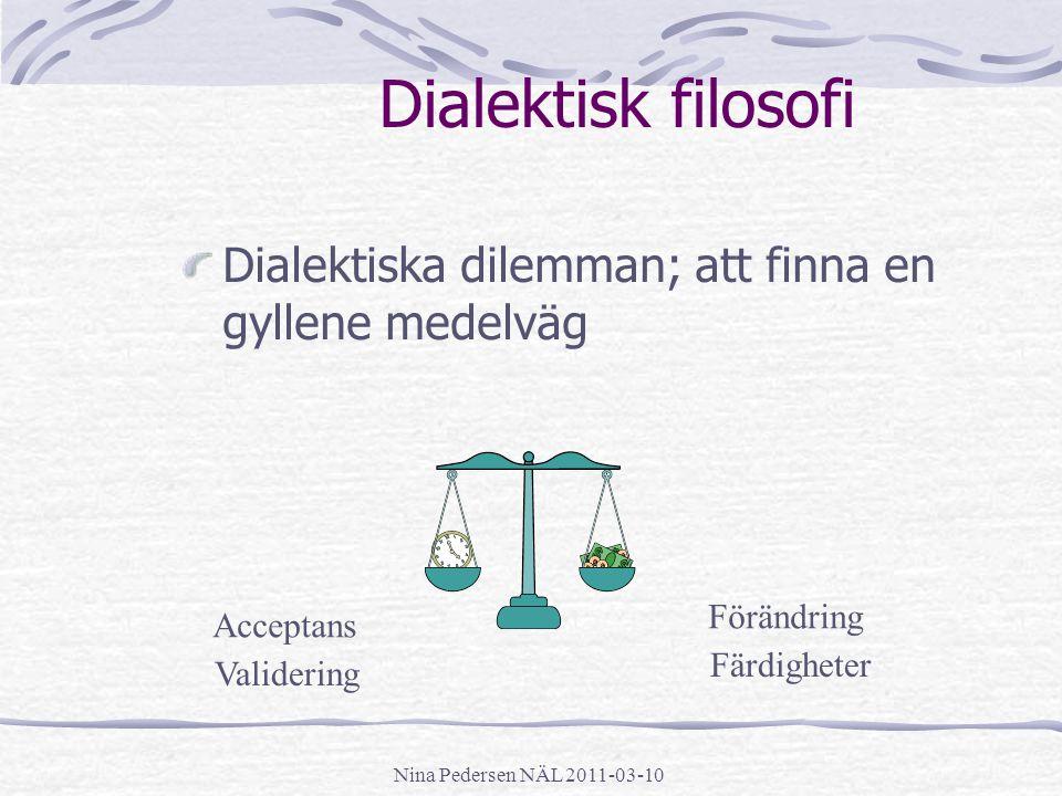 Nina Pedersen NÄL 2011-03-10 Dialektisk filosofi Dialektiska dilemman; att finna en gyllene medelväg Acceptans Förändring Validering Färdigheter