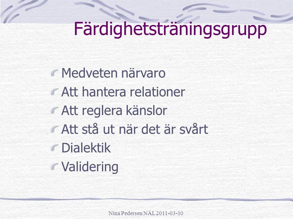 Nina Pedersen NÄL 2011-03-10 Färdighetsträningsgrupp Medveten närvaro Att hantera relationer Att reglera känslor Att stå ut när det är svårt Dialektik