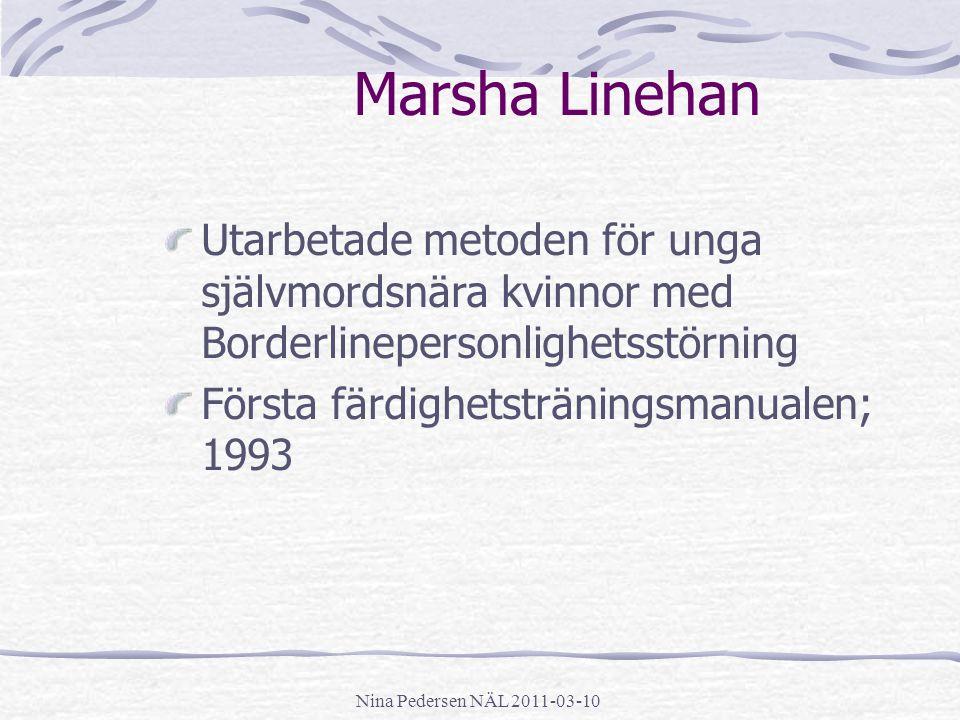 Nina Pedersen NÄL 2011-03-10 Marsha Linehan Utarbetade metoden för unga självmordsnära kvinnor med Borderlinepersonlighetsstörning Första färdighetstr