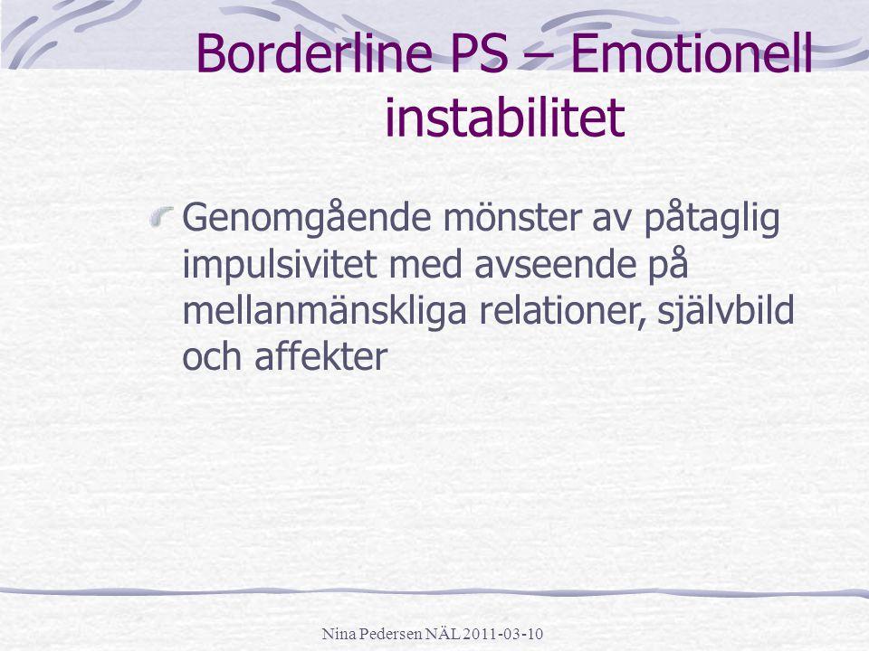 Nina Pedersen NÄL 2011-03-10 Borderline PS – Emotionell instabilitet Genomgående mönster av påtaglig impulsivitet med avseende på mellanmänskliga rela