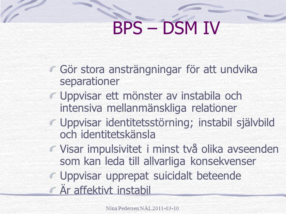 Nina Pedersen NÄL 2011-03-10 BPS – DSM IV Gör stora ansträngningar för att undvika separationer Uppvisar ett mönster av instabila och intensiva mellan